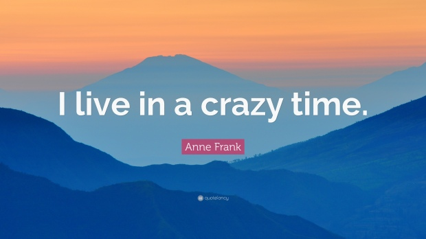 206802-anne-frank-quote-i-live-in-a-crazy-time